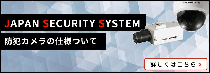 JAPAN SECURITY SYSTEMの防犯カメラの仕様ついて