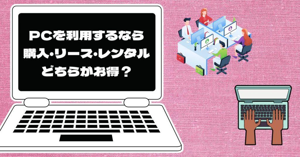 【法人様向け】PCを長期で使うなら購入とレンタルとリースどちらがお得?